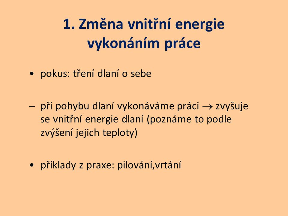 1. Změna vnitřní energie vykonáním práce pokus: tření dlaní o sebe  při pohybu dlaní vykonáváme práci  zvyšuje se vnitřní energie dlaní (poznáme to