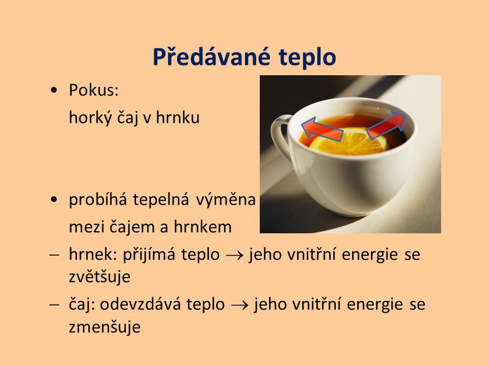 Předávané teplo Pokus: horký čaj v hrnku probíhá tepelná výměna mezi čajem a hrnkem  hrnek: přijímá teplo  jeho vnitřní energie se zvětšuje  čaj: o