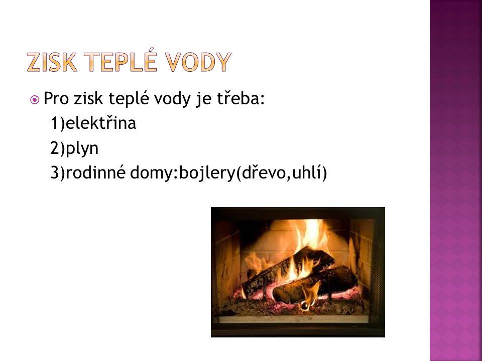  Pro zisk teplé vody je třeba: 1)elektřina 2)plyn 3)rodinné domy:bojlery(dřevo,uhlí)