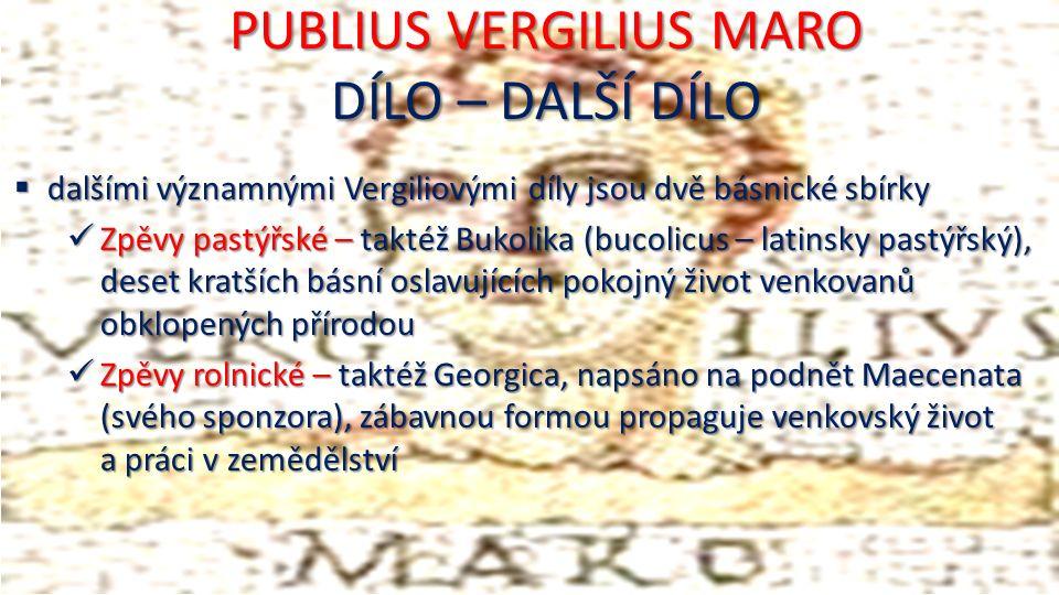 PUBLIUS VERGILIUS MARO DÍLO – DALŠÍ DÍLO  dalšími významnými Vergiliovými díly jsou dvě básnické sbírky Zpěvy pastýřské – taktéž Bukolika (bucolicus – latinsky pastýřský), deset kratších básní oslavujících pokojný život venkovanů obklopených přírodou Zpěvy pastýřské – taktéž Bukolika (bucolicus – latinsky pastýřský), deset kratších básní oslavujících pokojný život venkovanů obklopených přírodou Zpěvy rolnické – taktéž Georgica, napsáno na podnět Maecenata (svého sponzora), zábavnou formou propaguje venkovský život a práci v zemědělství Zpěvy rolnické – taktéž Georgica, napsáno na podnět Maecenata (svého sponzora), zábavnou formou propaguje venkovský život a práci v zemědělství