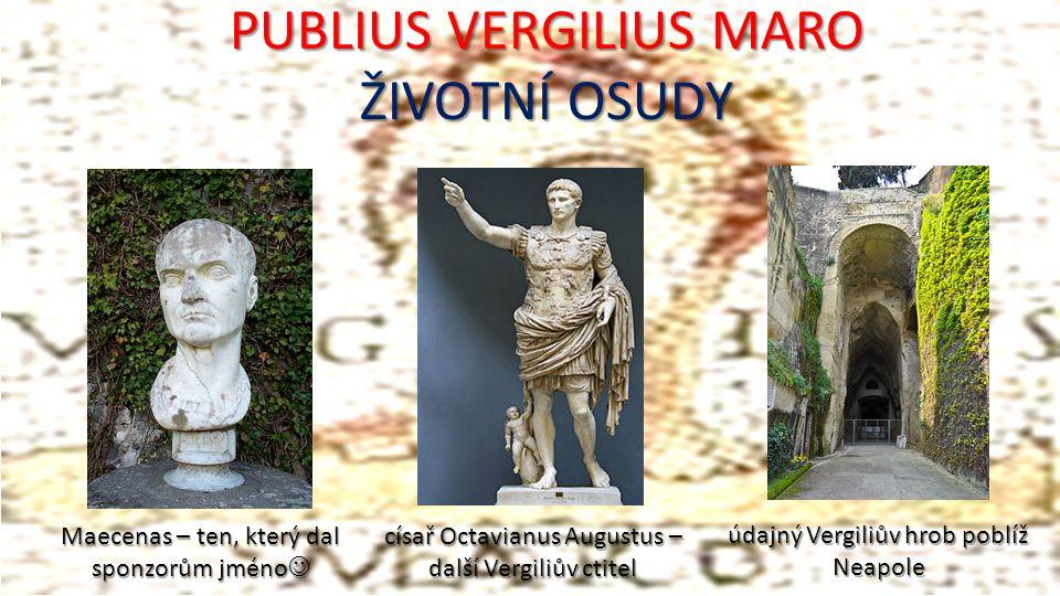 PUBLIUS VERGILIUS MARO ŽIVOTNÍ OSUDY Maecenas – ten, který dal sponzorům jméno Maecenas – ten, který dal sponzorům jméno císař Octavianus Augustus – další Vergiliův ctitel údajný Vergiliův hrob poblíž Neapole