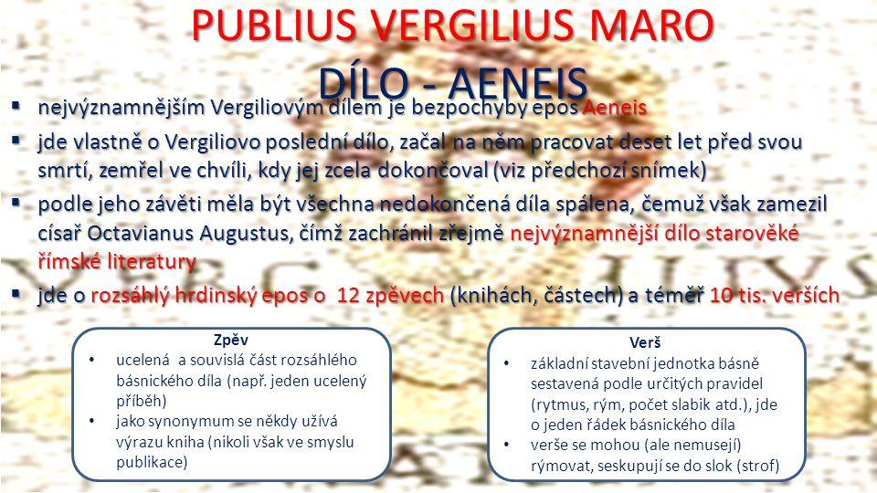 PUBLIUS VERGILIUS MARO DÍLO - AENEIS  nejvýznamnějším Vergiliovým dílem je bezpochyby epos Aeneis  jde vlastně o Vergiliovo poslední dílo, začal na něm pracovat deset let před svou smrtí, zemřel ve chvíli, kdy jej zcela dokončoval (viz předchozí snímek)  podle jeho závěti měla být všechna nedokončená díla spálena, čemuž však zamezil císař Octavianus Augustus, čímž zachránil zřejmě nejvýznamnější dílo starověké římské literatury  jde o rozsáhlý hrdinský epos o 12 zpěvech (knihách, částech) a téměř 10 tis.