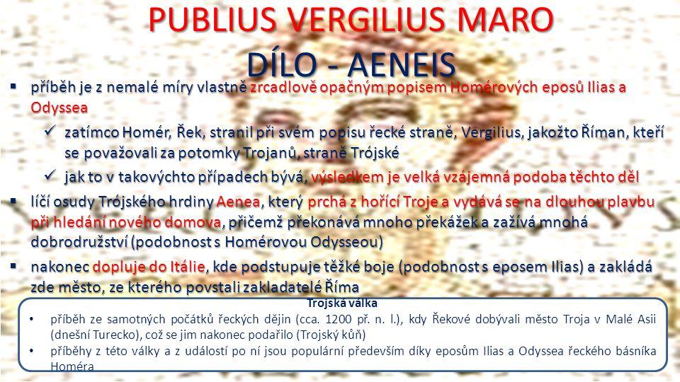 PUBLIUS VERGILIUS MARO DÍLO - AENEIS  příběh je z nemalé míry vlastně zrcadlově opačným popisem Homérových eposů Ilias a Odyssea zatímco Homér, Řek, stranil při svém popisu řecké straně, Vergilius, jakožto Říman, kteří se považovali za potomky Trojanů, straně Trójské zatímco Homér, Řek, stranil při svém popisu řecké straně, Vergilius, jakožto Říman, kteří se považovali za potomky Trojanů, straně Trójské jak to v takovýchto případech bývá, výsledkem je velká vzájemná podoba těchto děl jak to v takovýchto případech bývá, výsledkem je velká vzájemná podoba těchto děl  líčí osudy Trójského hrdiny Aenea, který prchá z hořící Troje a vydává se na dlouhou plavbu při hledání nového domova, přičemž překonává mnoho překážek a zažívá mnohá dobrodružství (podobnost s Homérovou Odysseou)  nakonec dopluje do Itálie, kde podstupuje těžké boje (podobnost s eposem Ilias) a zakládá zde město, ze kterého povstali zakladatelé Říma Trojská válka příběh ze samotných počátků řeckých dějin (cca.