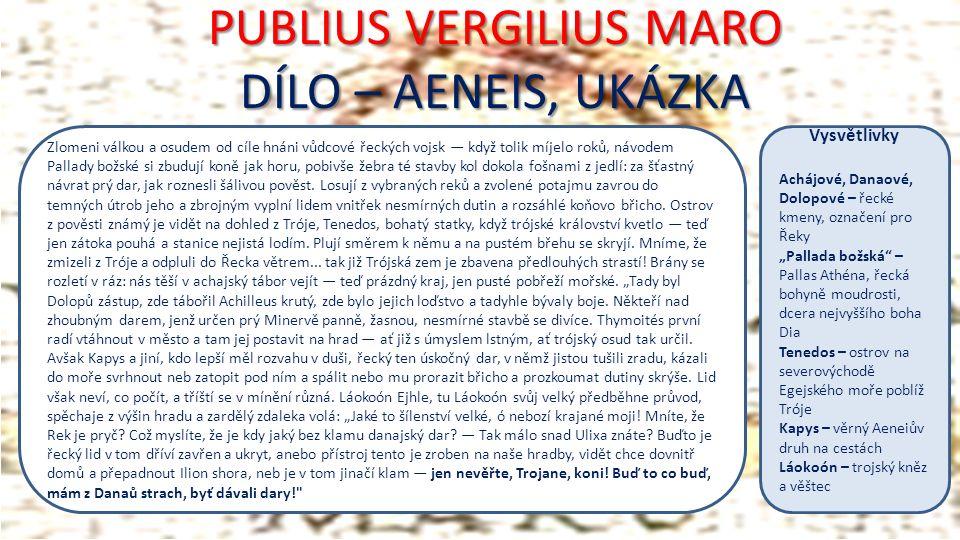 PUBLIUS VERGILIUS MARO DÍLO – AENEIS, UKÁZKA Zlomeni válkou a osudem od cíle hnáni vůdcové řeckých vojsk — když tolik míjelo roků, návodem Pallady božské si zbudují koně jak horu, pobivše žebra té stavby kol dokola fošnami z jedlí: za šťastný návrat prý dar, jak roznesli šálivou pověst.