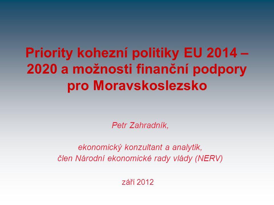Priority kohezní politiky EU 2014 – 2020 a možnosti finanční podpory pro Moravskoslezsko září 2012 Petr Zahradník, ekonomický konzultant a analytik, člen Národní ekonomické rady vlády (NERV)