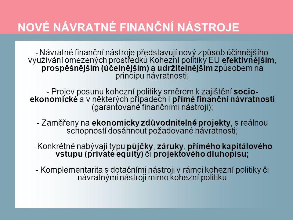NOVÉ NÁVRATNÉ FINANČNÍ NÁSTROJE - Návratné finanční nástroje představují nový způsob účinnějšího využívání omezených prostředků Kohezní politiky EU efektivnějším, prospěšnějším (účelnějším) a udržitelnějším způsobem na principu návratnosti; - Projev posunu kohezní politiky směrem k zajištění socio- ekonomické a v některých případech i přímé finanční návratnosti (garantované finančními nástroji); - Zaměřeny na ekonomicky zdůvodnitelné projekty, s reálnou schopností dosáhnout požadované návratnosti; - Konkrétně nabývají typu půjčky, záruky, přímého kapitálového vstupu (private equity) či projektového dluhopisu; - Komplementarita s dotačními nástroji v rámci kohezní politiky či návratnými nástroji mimo kohezní politiku