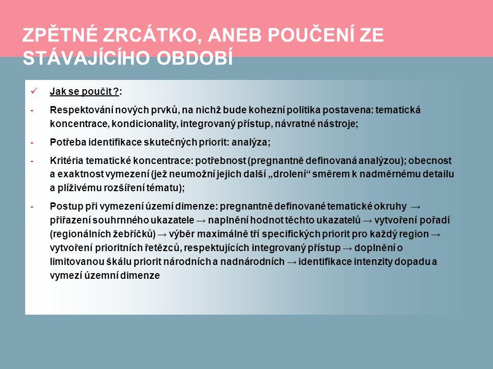 """ZPĚTNÉ ZRCÁTKO, ANEB POUČENÍ ZE STÁVAJÍCÍHO OBDOBÍ Jak se poučit : -Respektování nových prvků, na nichž bude kohezní politika postavena: tematická koncentrace, kondicionality, integrovaný přístup, návratné nástroje; -Potřeba identifikace skutečných priorit: analýza; -Kritéria tematické koncentrace: potřebnost (pregnantně definovaná analýzou); obecnost a exaktnost vymezení (jež neumožní jejich další """"drolení směrem k nadměrnému detailu a plíživému rozšíření tématu); -Postup při vymezení území dimenze: pregnantně definované tematické okruhy → přiřazení souhrnného ukazatele → naplnění hodnot těchto ukazatelů → vytvoření pořadí (regionálních žebříčků) → výběr maximálně tří specifických priorit pro každý region → vytvoření prioritních řetězců, respektujících integrovaný přístup → doplnění o limitovanou škálu priorit národních a nadnárodních → identifikace intenzity dopadu a vymezí územní dimenze"""