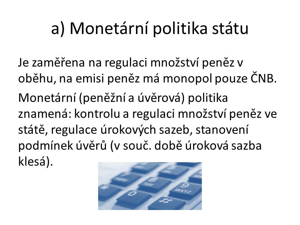 a) Monetární politika státu Je zaměřena na regulaci množství peněz v oběhu, na emisi peněz má monopol pouze ČNB.