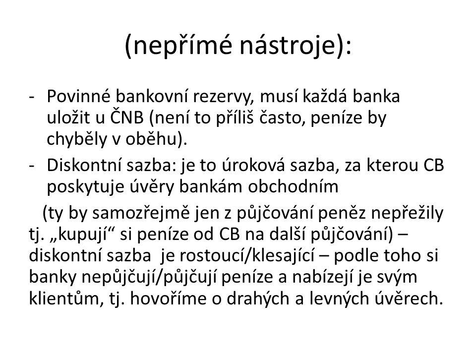 (nepřímé nástroje): -Povinné bankovní rezervy, musí každá banka uložit u ČNB (není to příliš často, peníze by chyběly v oběhu).