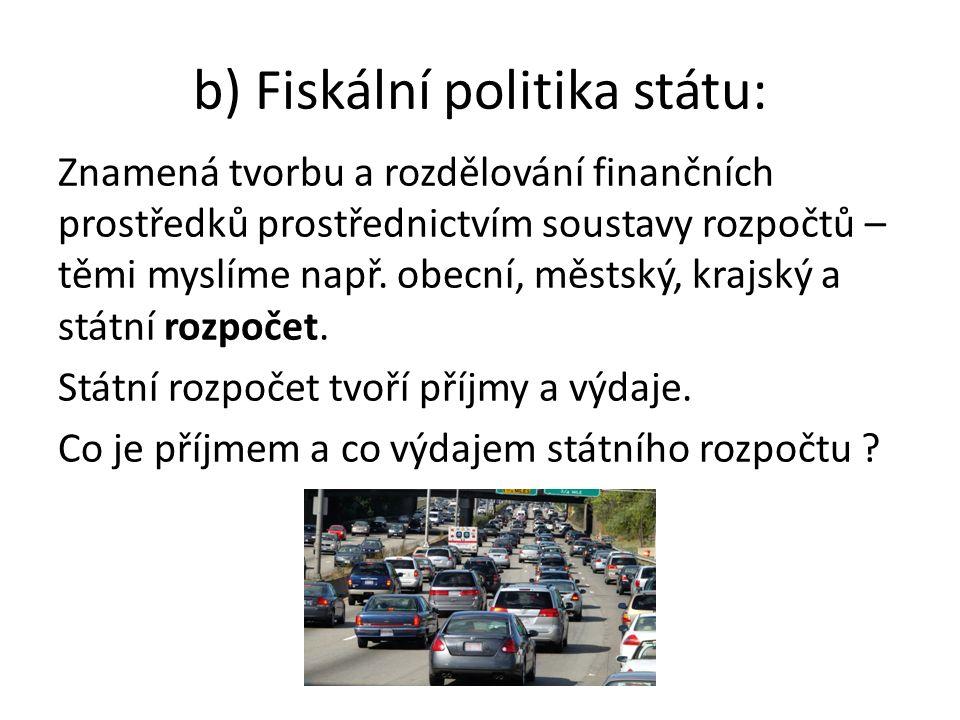 b) Fiskální politika státu: Znamená tvorbu a rozdělování finančních prostředků prostřednictvím soustavy rozpočtů – těmi myslíme např.