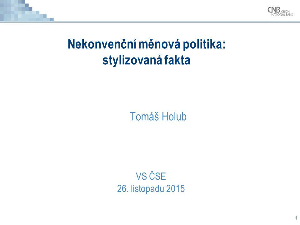 Nekonvenční měnová politika: stylizovaná fakta Tomáš Holub 1 VS ČSE 26. listopadu 2015