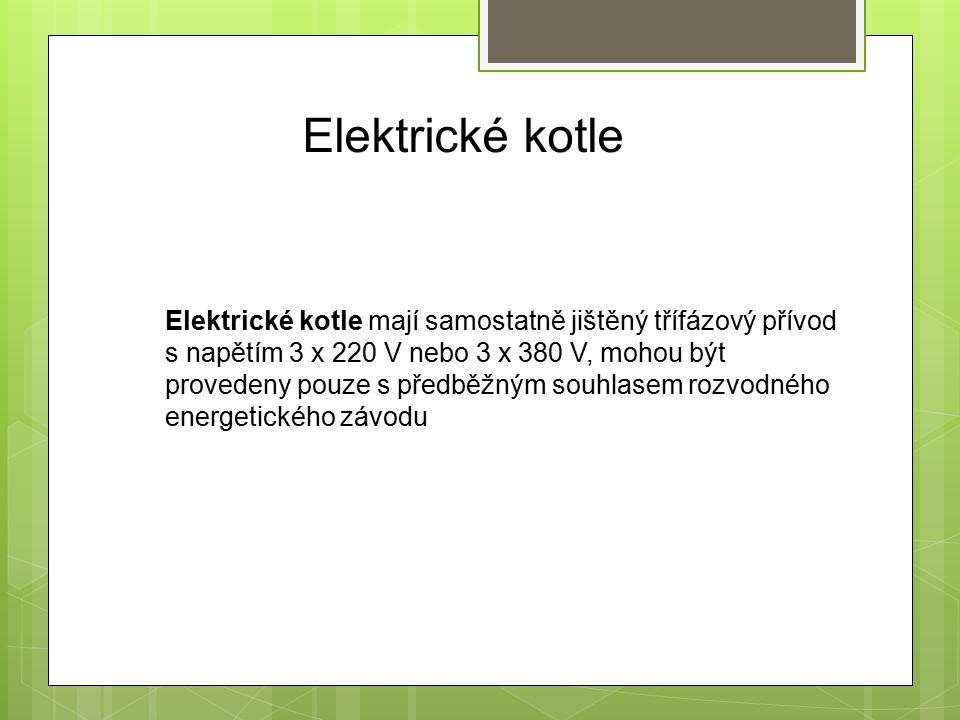 Elektrické kotle Elektrické kotle mají samostatně jištěný třífázový přívod s napětím 3 x 220 V nebo 3 x 380 V, mohou být provedeny pouze s předběžným souhlasem rozvodného energetického závodu