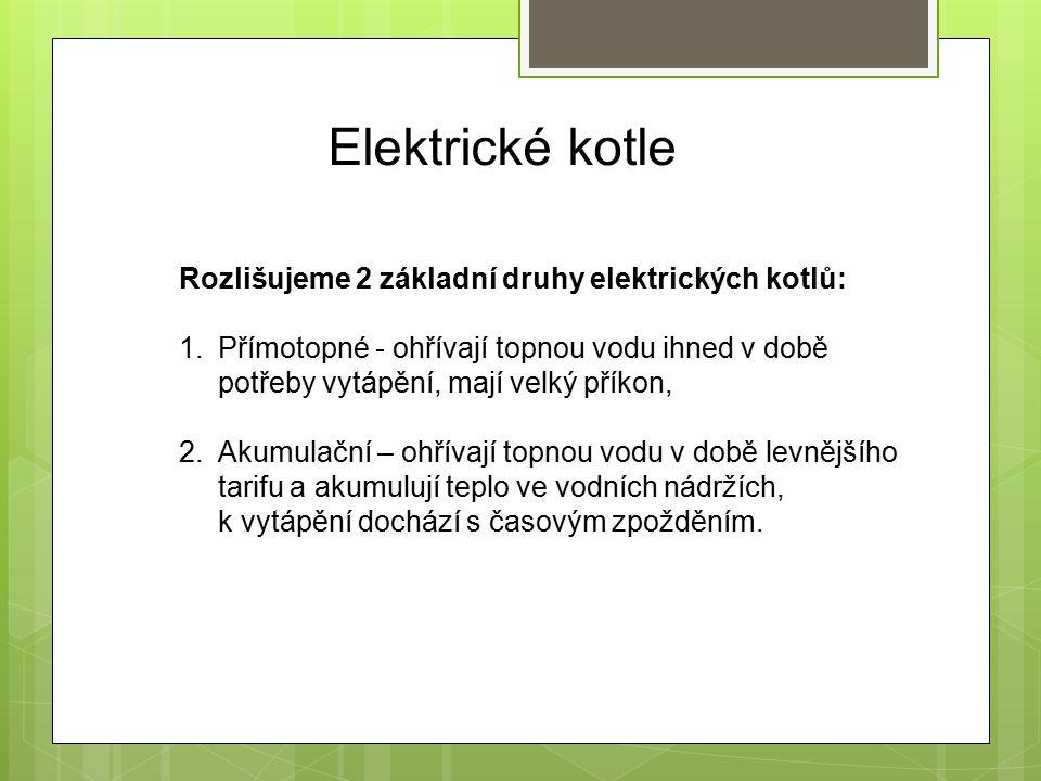 Elektrické kotle Rozlišujeme 2 základní druhy elektrických kotlů: 1.Přímotopné - ohřívají topnou vodu ihned v době potřeby vytápění, mají velký příkon, 2.Akumulační – ohřívají topnou vodu v době levnějšího tarifu a akumulují teplo ve vodních nádržích, k vytápění dochází s časovým zpožděním.