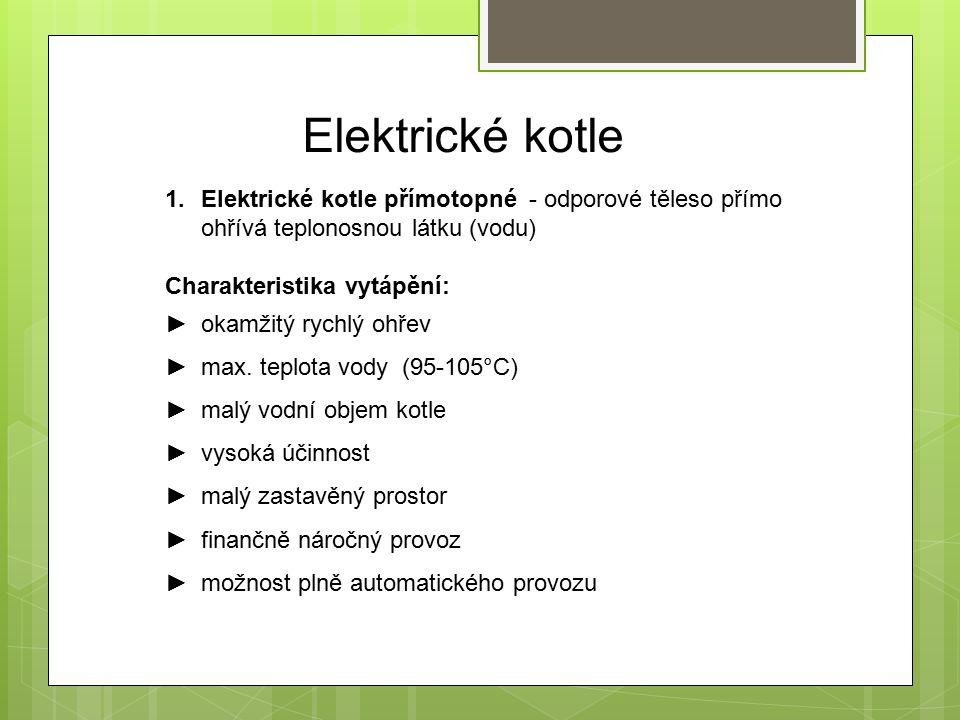 Elektrické kotle 1.Elektrické kotle přímotopné - odporové těleso přímo ohřívá teplonosnou látku (vodu) Charakteristika vytápění: ►okamžitý rychlý ohřev ►max.