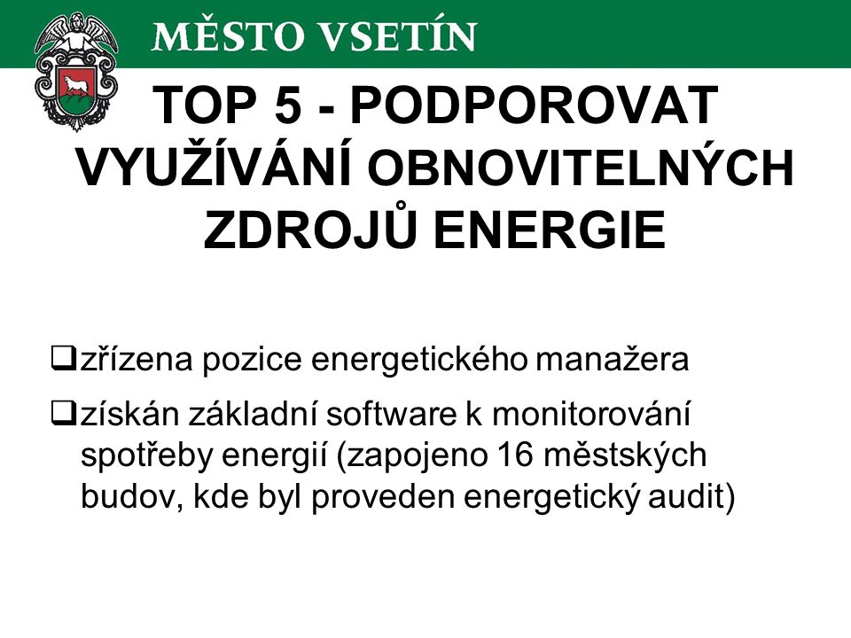 TOP 5 - PODPOROVAT VYUŽÍVÁNÍ OBNOVITELNÝCH ZDROJŮ ENERGIE  zřízena pozice energetického manažera  získán základní software k monitorování spotřeby e