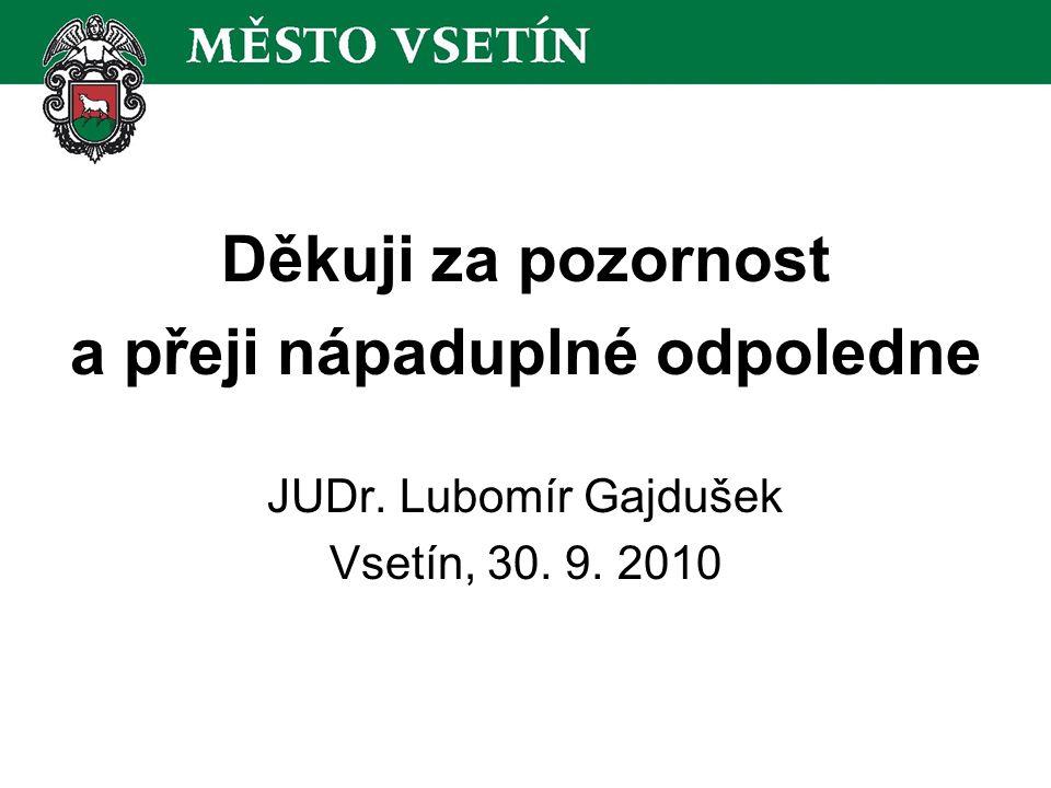 Děkuji za pozornost a přeji nápaduplné odpoledne JUDr. Lubomír Gajdušek Vsetín, 30. 9. 2010
