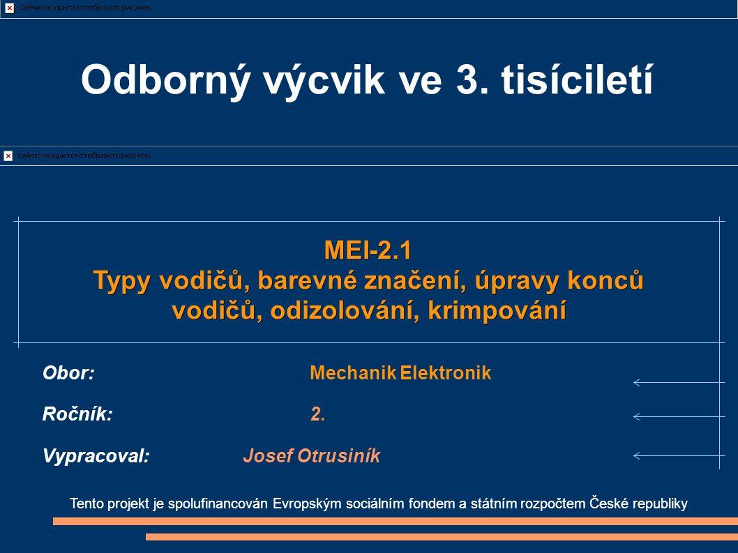 Tento projekt je spolufinancován Evropským sociálním fondem a státním rozpočtem České republiky MEI-2.1 Typy vodičů, barevné značení, úpravy konců vodičů, odizolování, krimpování Obor:Mechanik Elektronik Ročník:2.