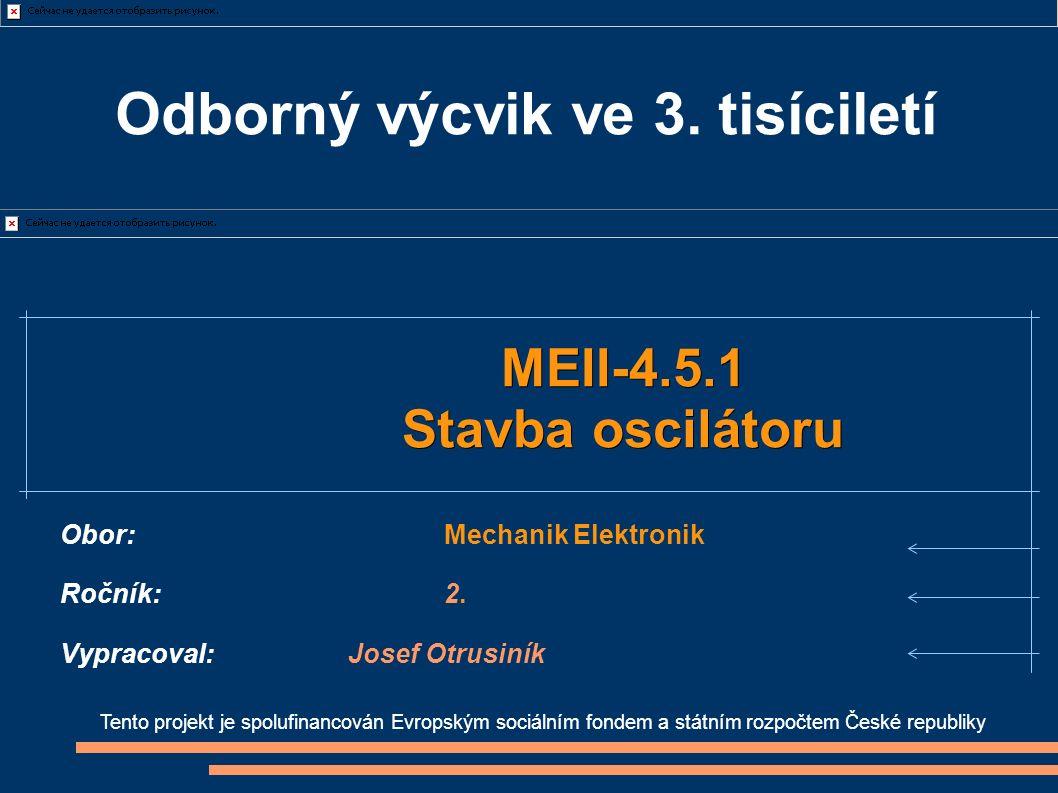 Tento projekt je spolufinancován Evropským sociálním fondem a státním rozpočtem České republiky MEII-4.5.1 Stavba oscilátoru Obor:Mechanik Elektronik Ročník:2.