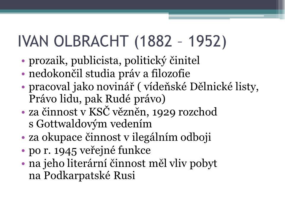 IVAN OLBRACHT (1882 – 1952) prozaik, publicista, politický činitel nedokončil studia práv a filozofie pracoval jako novinář ( vídeňské Dělnické listy, Právo lidu, pak Rudé právo) za činnost v KSČ vězněn, 1929 rozchod s Gottwaldovým vedením za okupace činnost v ilegálním odboji po r.