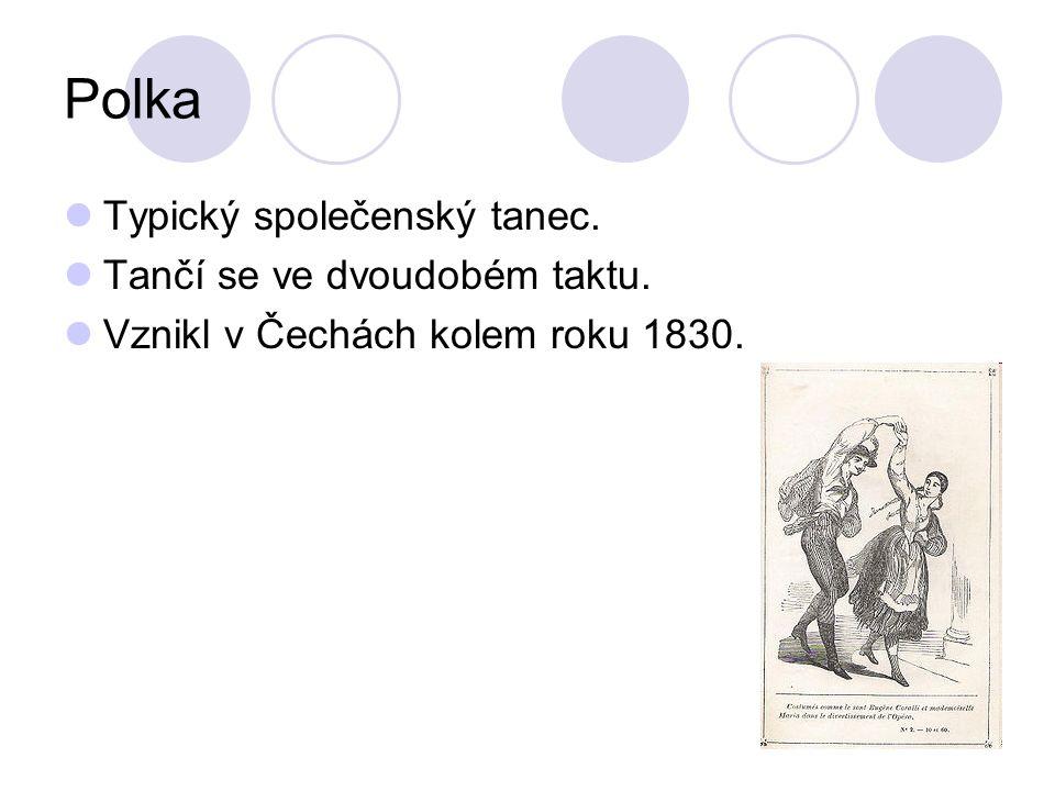 Polka Typický společenský tanec. Tančí se ve dvoudobém taktu. Vznikl v Čechách kolem roku 1830.