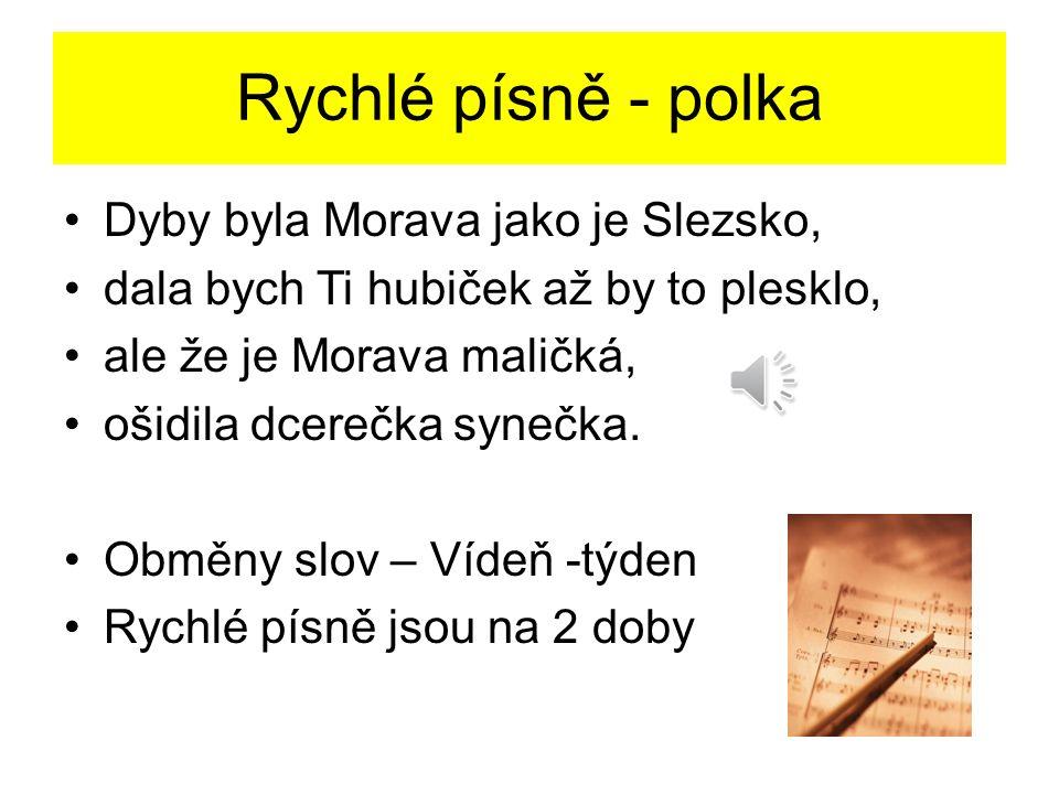 Rychlé písně - polka Dyby byla Morava jako je Slezsko, dala bych Ti hubiček až by to plesklo, ale že je Morava maličká, ošidila dcerečka synečka.