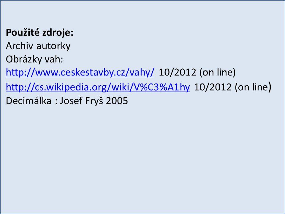 Použité zdroje: Archiv autorky Obrázky vah: http://www.ceskestavby.cz/vahy/http://www.ceskestavby.cz/vahy/ 10/2012 (on line) http://cs.wikipedia.org/wiki/V%C3%A1hyhttp://cs.wikipedia.org/wiki/V%C3%A1hy 10/2012 (on line ) Decimálka : Josef Fryš 2005