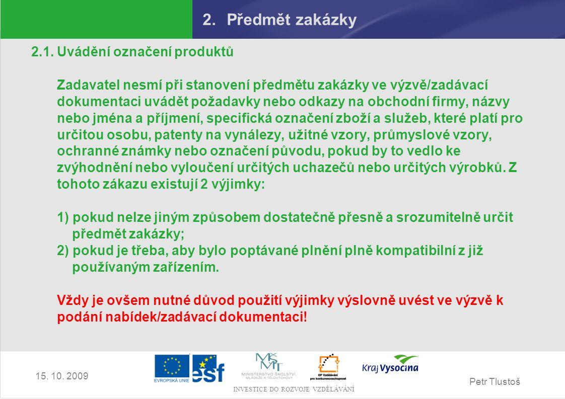 Petr Tlustoš INVESTICE DO ROZVOJE VZDĚLÁVÁNÍ 15. 10. 2009 2.Předmět zakázky 2.1. Uvádění označení produktů Zadavatel nesmí při stanovení předmětu zaká