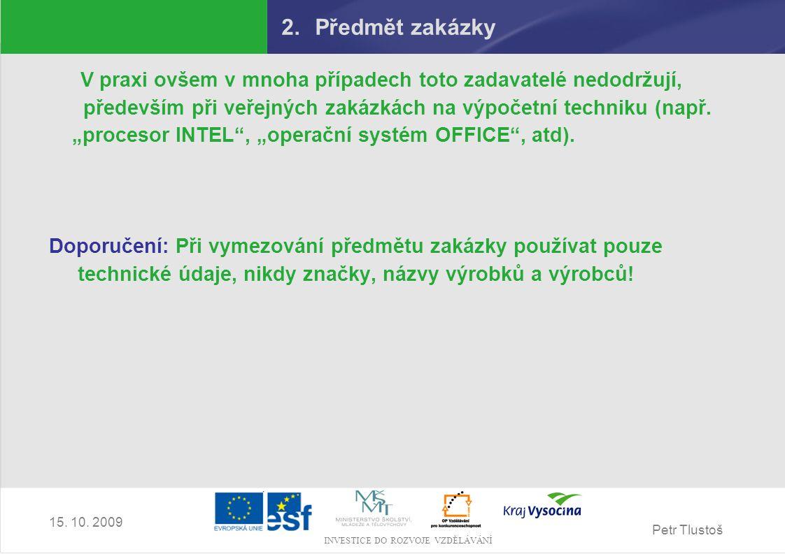 Petr Tlustoš INVESTICE DO ROZVOJE VZDĚLÁVÁNÍ 15. 10. 2009 2.Předmět zakázky V praxi ovšem v mnoha případech toto zadavatelé nedodržují, především při