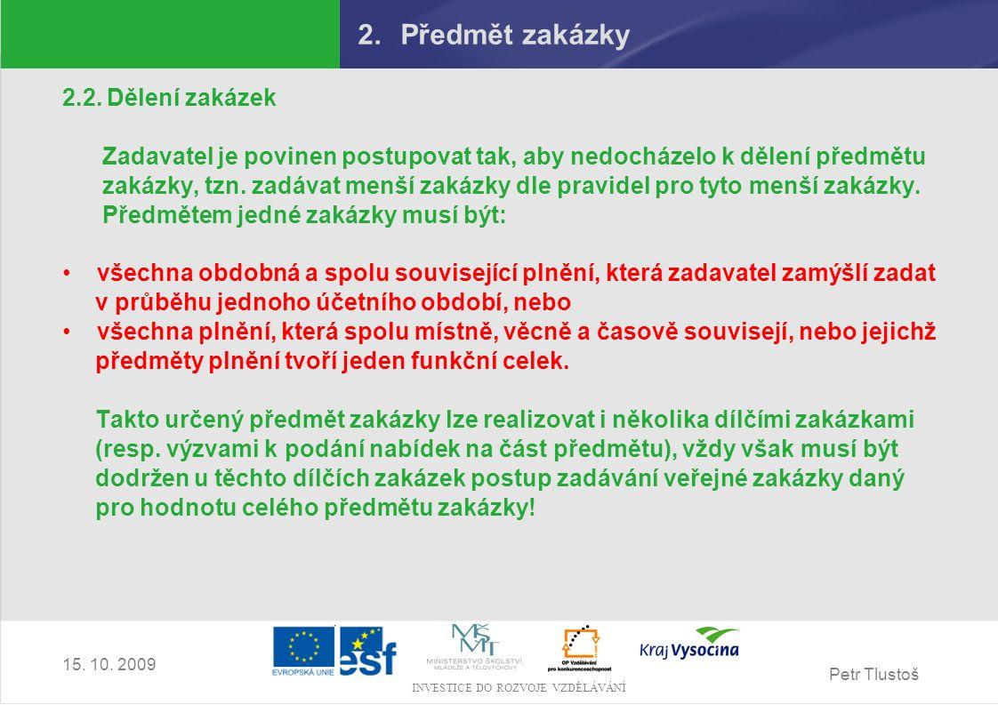 Petr Tlustoš INVESTICE DO ROZVOJE VZDĚLÁVÁNÍ 15. 10. 2009 2.Předmět zakázky 2.2. Dělení zakázek Zadavatel je povinen postupovat tak, aby nedocházelo k