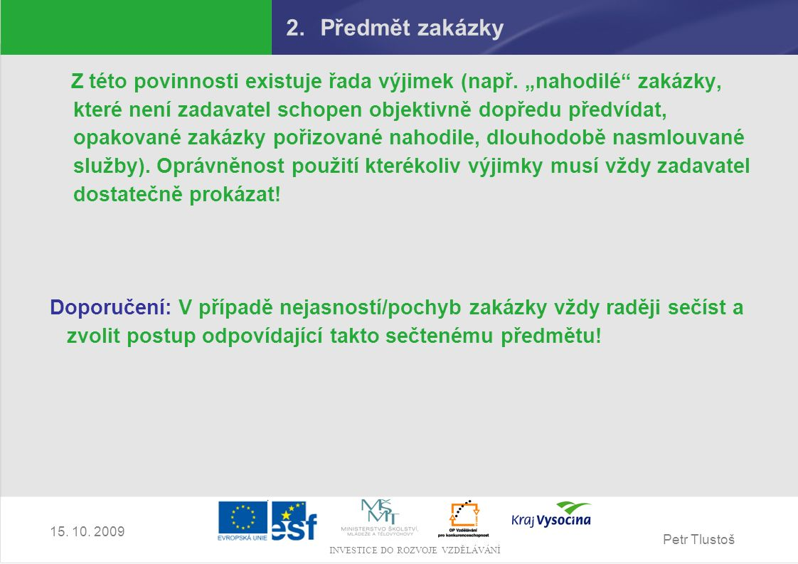"""Petr Tlustoš INVESTICE DO ROZVOJE VZDĚLÁVÁNÍ 15. 10. 2009 2.Předmět zakázky Z této povinnosti existuje řada výjimek (např. """"nahodilé"""" zakázky, které n"""