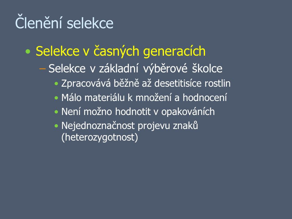 Členění selekce Selekce v časných generacích –Selekce v základní výběrové školce Zpracovává běžně až desetitisíce rostlin Málo materiálu k množení a hodnocení Není možno hodnotit v opakováních Nejednoznačnost projevu znaků (heterozygotnost)