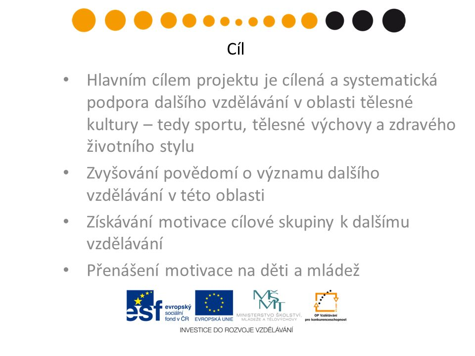 Hlavním cílem projektu je cílená a systematická podpora dalšího vzdělávání v oblasti tělesné kultury – tedy sportu, tělesné výchovy a zdravého životního stylu Zvyšování povědomí o významu dalšího vzdělávání v této oblasti Získávání motivace cílové skupiny k dalšímu vzdělávání Přenášení motivace na děti a mládež Cíl
