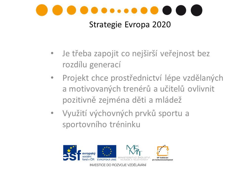 Je třeba zapojit co nejširší veřejnost bez rozdílu generací Projekt chce prostřednictví lépe vzdělaných a motivovaných trenérů a učitelů ovlivnit pozitivně zejména děti a mládež Využití výchovných prvků sportu a sportovního tréninku Strategie Evropa 2020