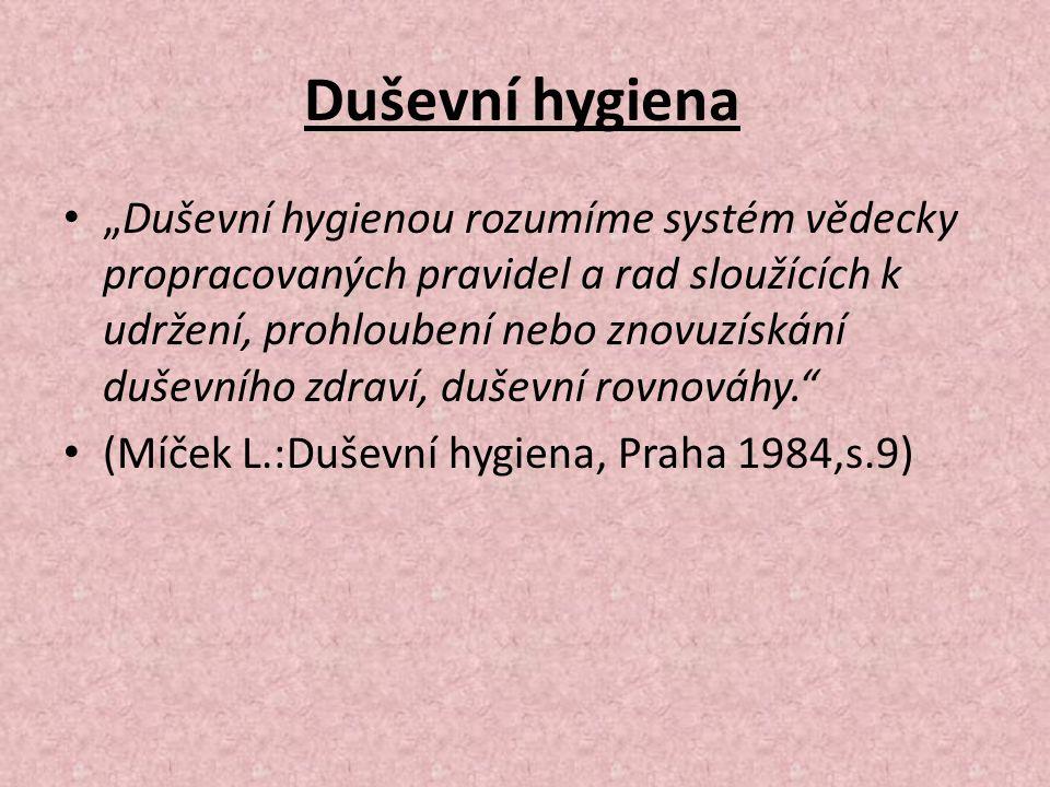 """Duševní hygiena """"Duševní hygienou rozumíme systém vědecky propracovaných pravidel a rad sloužících k udržení, prohloubení nebo znovuzískání duševního zdraví, duševní rovnováhy. (Míček L.:Duševní hygiena, Praha 1984,s.9)"""