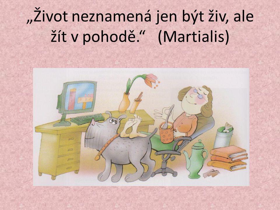 """""""Život neznamená jen být živ, ale žít v pohodě. (Martialis)"""
