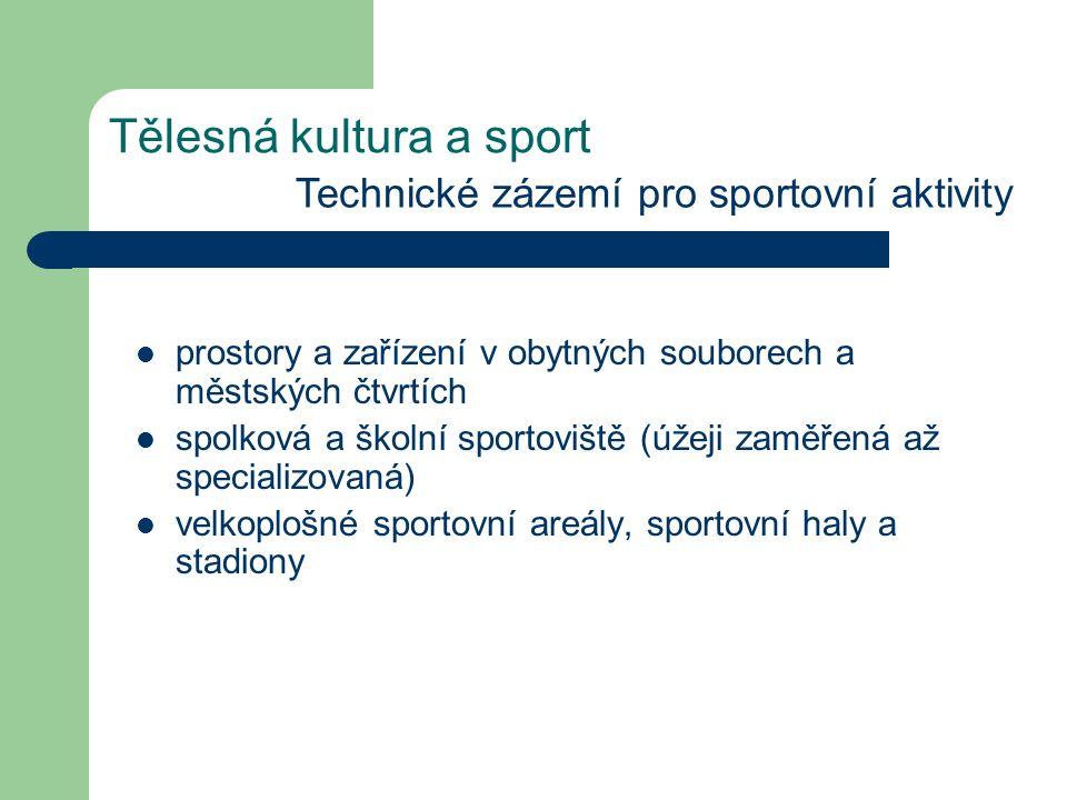 Tělesná kultura a sport Technické zázemí pro sportovní aktivity prostory a zařízení v obytných souborech a městských čtvrtích spolková a školní sportoviště (úžeji zaměřená až specializovaná) velkoplošné sportovní areály, sportovní haly a stadiony