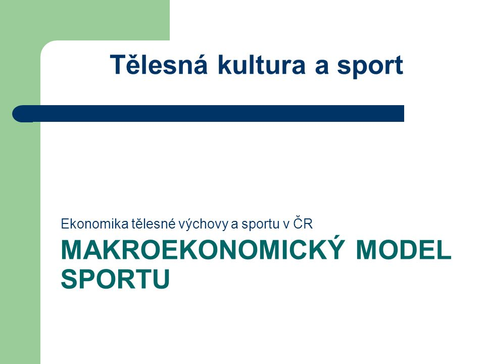 MAKROEKONOMICKÝ MODEL SPORTU Ekonomika tělesné výchovy a sportu v ČR Tělesná kultura a sport