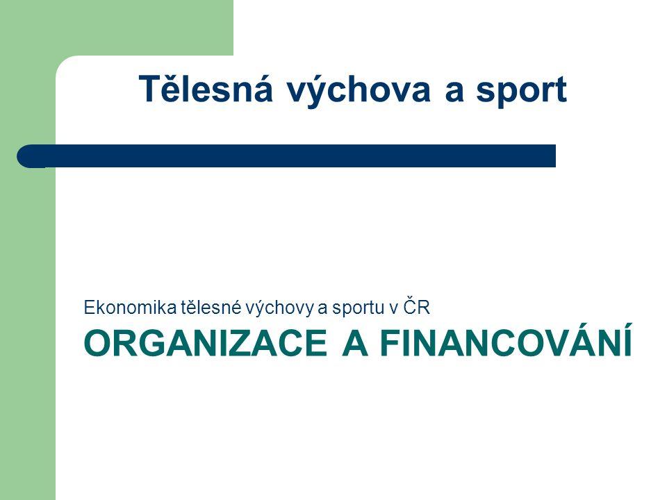 ORGANIZACE A FINANCOVÁNÍ Ekonomika tělesné výchovy a sportu v ČR Tělesná výchova a sport