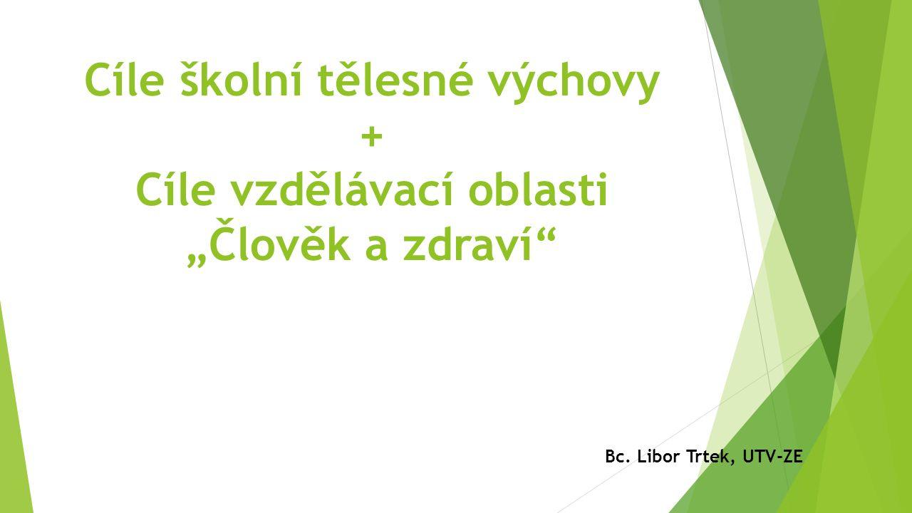 """Cíle školní tělesné výchovy + Cíle vzdělávací oblasti """"Člověk a zdraví Bc. Libor Trtek, UTV-ZE"""