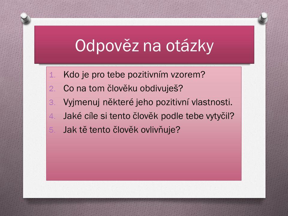 Odpověz na otázky 1. Kdo je pro tebe pozitivním vzorem.