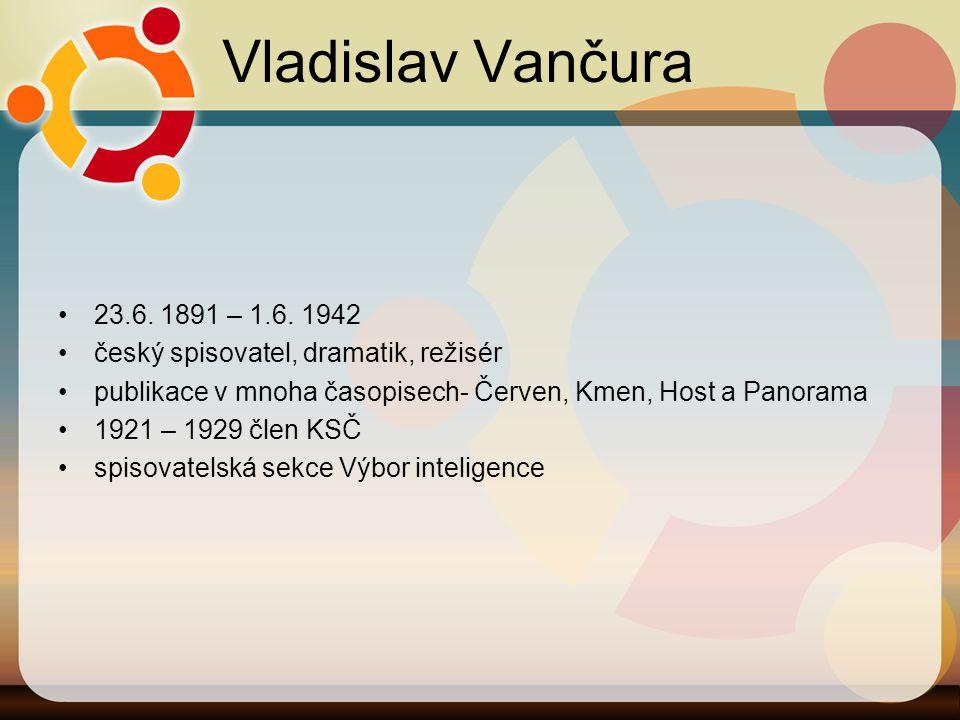 Vladislav Vančura 23.6. 1891 – 1.6. 1942 český spisovatel, dramatik, režisér publikace v mnoha časopisech- Červen, Kmen, Host a Panorama 1921 – 1929 č