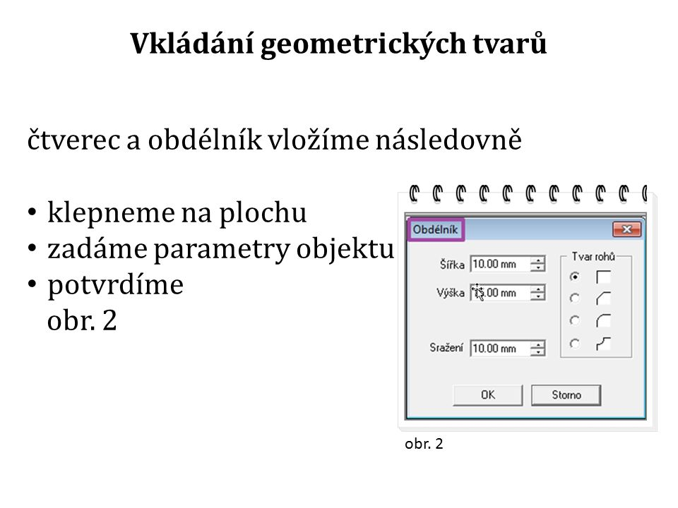Vkládání geometrických tvarů čtverec a obdélník vložíme následovně klepneme na plochu zadáme parametry objektu potvrdíme obr. 2