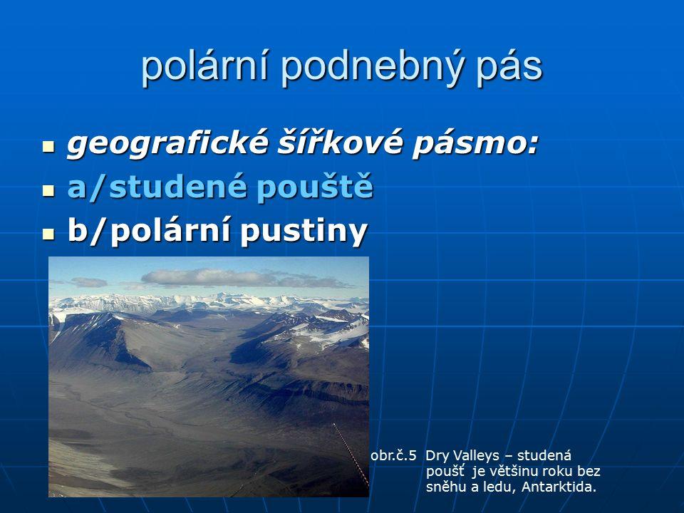 polární podnebný pás geografické šířkové pásmo: geografické šířkové pásmo: a/studené pouště a/studené pouště b/polární pustiny b/polární pustiny obr.č.5 Dry Valleys – studená poušť je většinu roku bez sněhu a ledu, Antarktida.