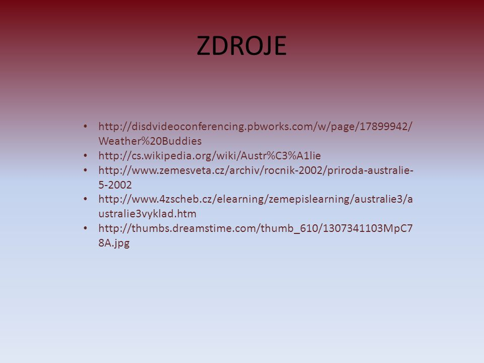 ZDROJE http://disdvideoconferencing.pbworks.com/w/page/17899942/ Weather%20Buddies http://cs.wikipedia.org/wiki/Austr%C3%A1lie http://www.zemesveta.cz/archiv/rocnik-2002/priroda-australie- 5-2002 http://www.4zscheb.cz/elearning/zemepislearning/australie3/a ustralie3vyklad.htm http://thumbs.dreamstime.com/thumb_610/1307341103MpC7 8A.jpg