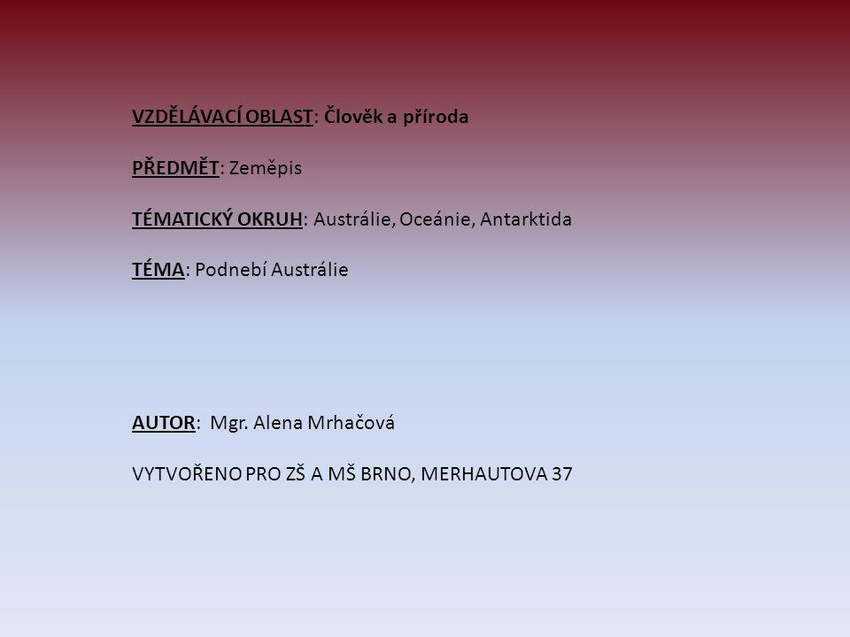 VZDĚLÁVACÍ OBLAST: Člověk a příroda PŘEDMĚT: Zeměpis TÉMATICKÝ OKRUH: Austrálie, Oceánie, Antarktida TÉMA: Podnebí Austrálie AUTOR: Mgr. Alena Mrhačov