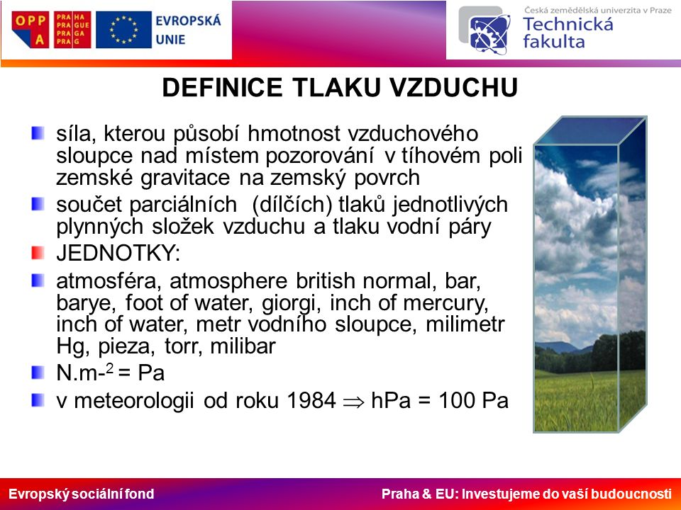 Evropský sociální fond Praha & EU: Investujeme do vaší budoucnosti DEFINICE TLAKU VZDUCHU síla, kterou působí hmotnost vzduchového sloupce nad místem pozorování v tíhovém poli zemské gravitace na zemský povrch součet parciálních (dílčích) tlaků jednotlivých plynných složek vzduchu a tlaku vodní páry JEDNOTKY: atmosféra, atmosphere british normal, bar, barye, foot of water, giorgi, inch of mercury, inch of water, metr vodního sloupce, milimetr Hg, pieza, torr, milibar N.m- 2 = Pa v meteorologii od roku 1984  hPa = 100 Pa