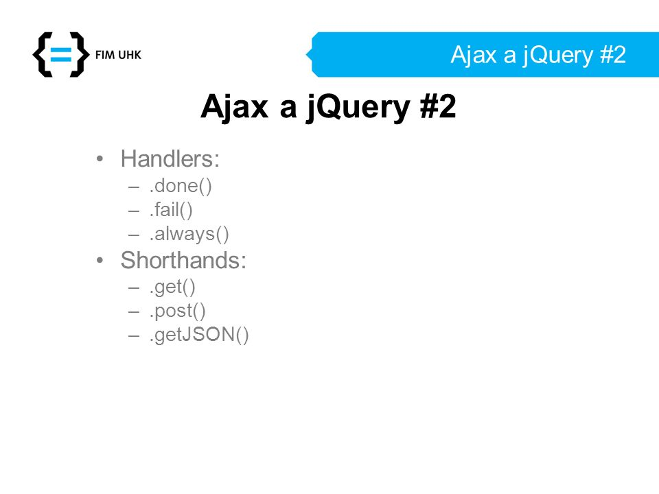 Ajax a jQuery #2 Handlers: –.done() –.fail() –.always() Shorthands: –.get() –.post() –.getJSON() Ajax a jQuery #2