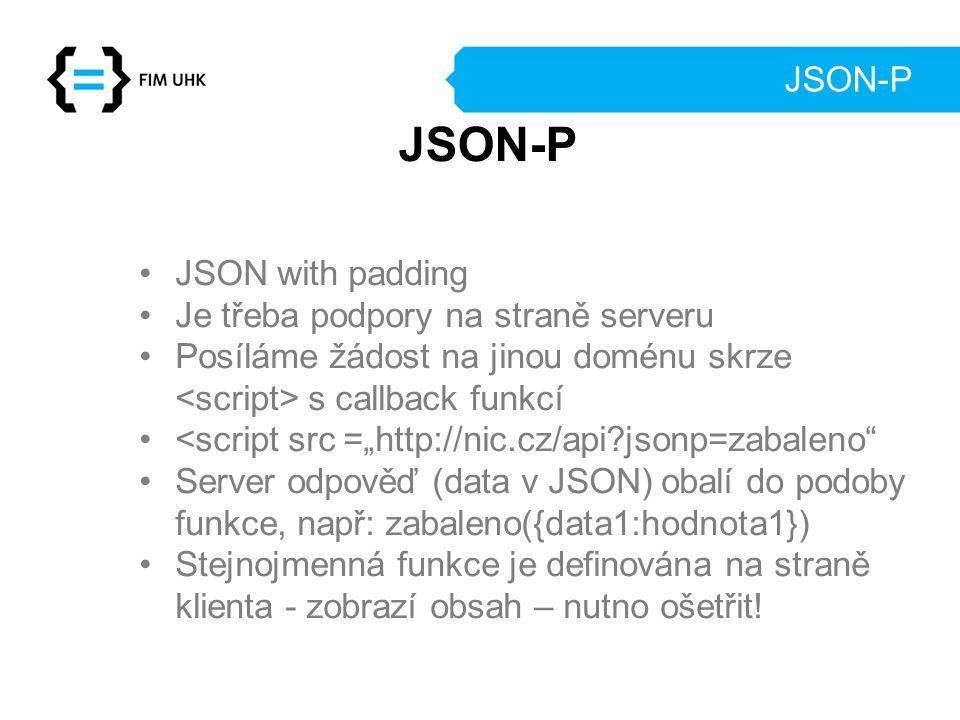 """JSON-P JSON with padding Je třeba podpory na straně serveru Posíláme žádost na jinou doménu skrze s callback funkcí <script src =""""http://nic.cz/api?jsonp=zabaleno Server odpověď (data v JSON) obalí do podoby funkce, např: zabaleno({data1:hodnota1}) Stejnojmenná funkce je definována na straně klienta - zobrazí obsah – nutno ošetřit."""