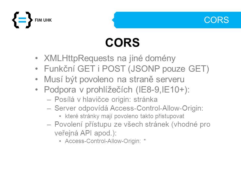 CORS XMLHttpRequests na jiné domény Funkční GET i POST (JSONP pouze GET) Musí být povoleno na straně serveru Podpora v prohlížečích (IE8-9,IE10+): –Po
