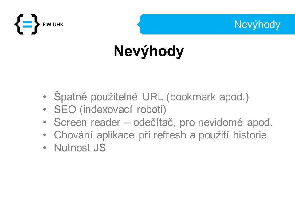 Nevýhody Špatně použitelné URL (bookmark apod.) SEO (indexovací roboti) Screen reader – odečítač, pro nevidomé apod. Chování aplikace při refresh a po